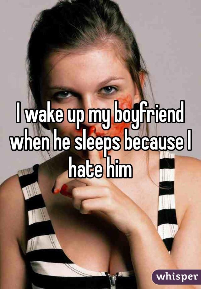 I wake up my boyfriend when he sleeps because I hate him
