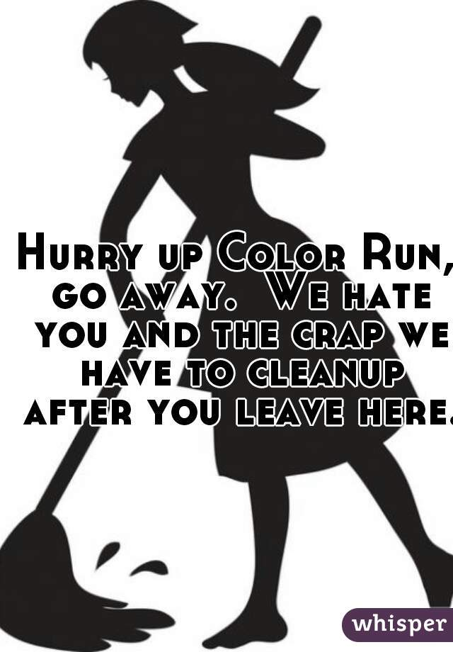 Hurry up Color Run, go away.  We hate you and the crap we have to cleanup after you leave here.