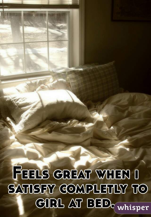 Feels great when i satisfy completly to girl at bed.