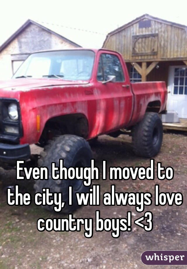 Even though I moved to the city, I will always love country boys! <3