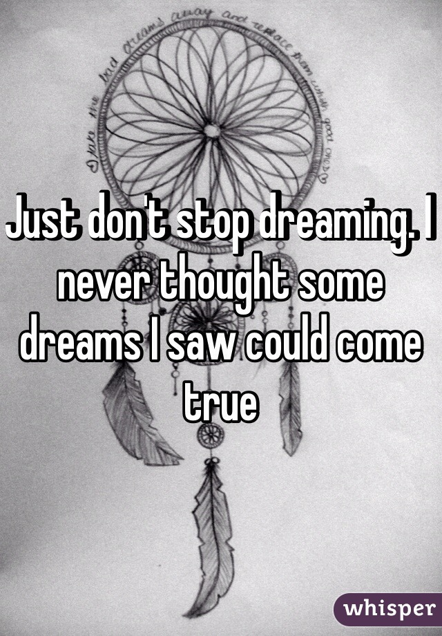 Just don't stop dreaming. I never thought some dreams I saw could come true