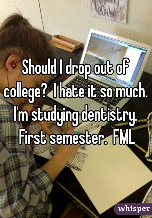 Should I drop out of college?  I hate it so much.  I'm studying dentistry.  First semester.  FML