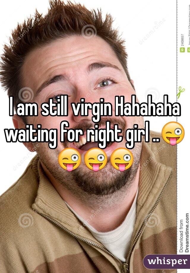 I am still virgin Hahahaha waiting for right girl ..😜😜😜😜