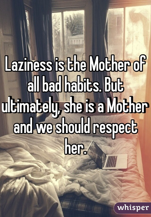 Laziness is the Mother of all bad habits. But ultimately, she is a Mother and we should respect her.