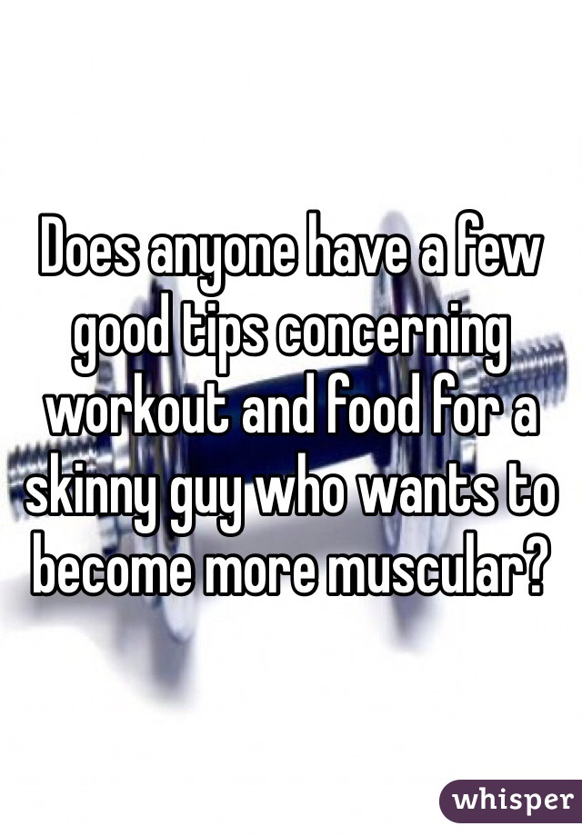 Does anyone have a few good tips concerning workout and food for a skinny guy who wants to become more muscular?