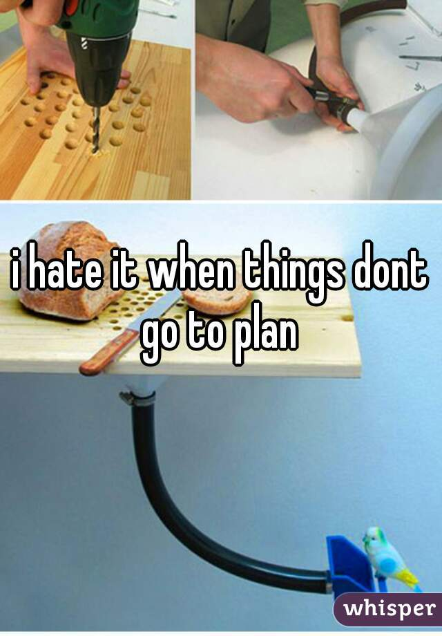i hate it when things dont go to plan