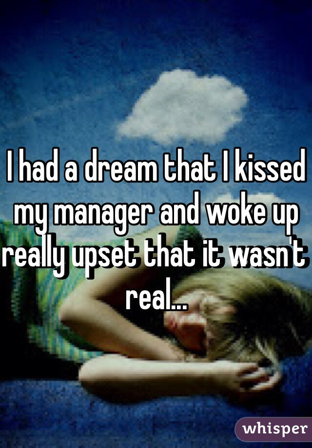 I had a dream that I kissed my manager and woke up really upset that it wasn't real...