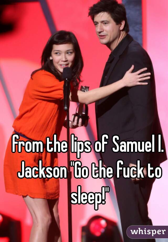 "from the lips of Samuel l. Jackson ""Go the fuck to sleep!"""