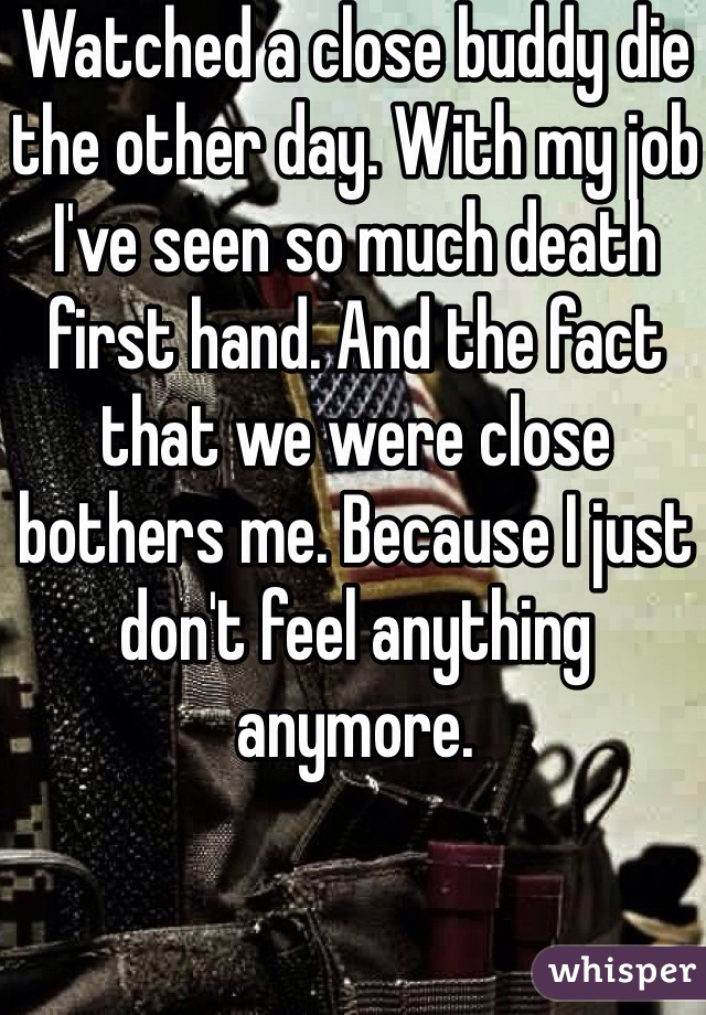 Watched a close buddy die the other day. With my job I've seen so much death first hand. And the fact that we were close bothers me. Because I just don't feel anything anymore.