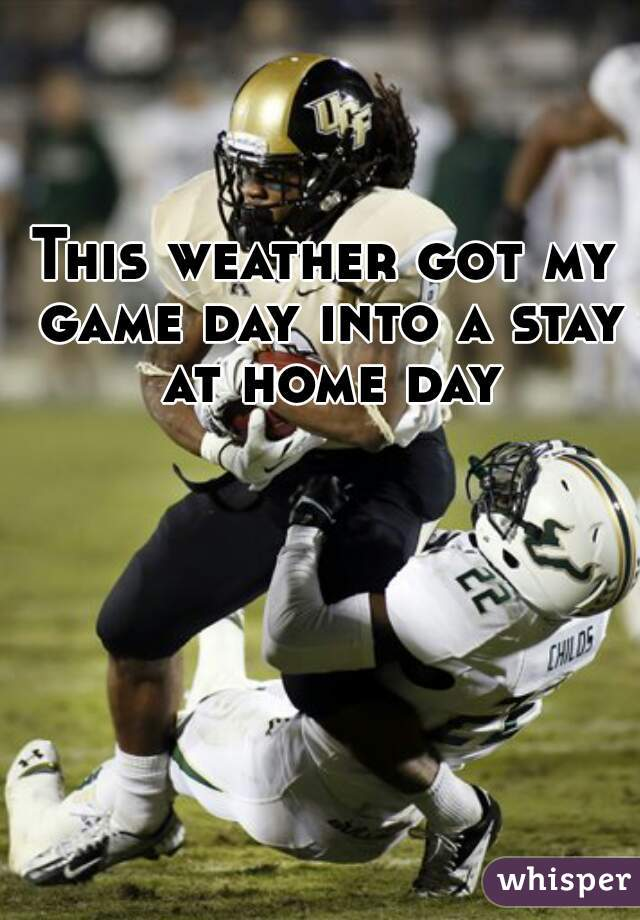 This weather got my game day into a stay at home day