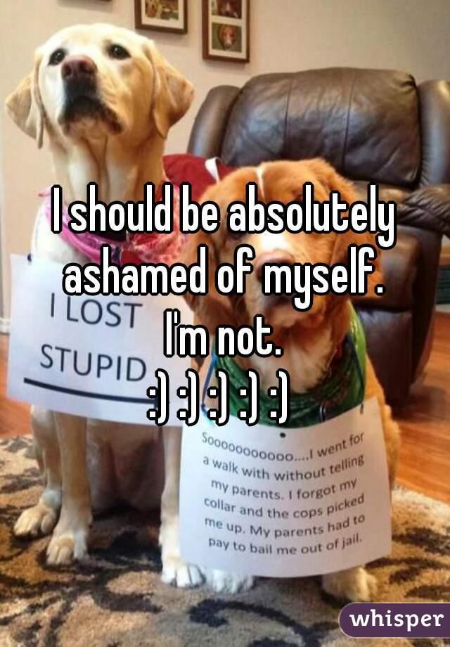 I should be absolutely ashamed of myself.  I'm not. :) :) :) :) :)