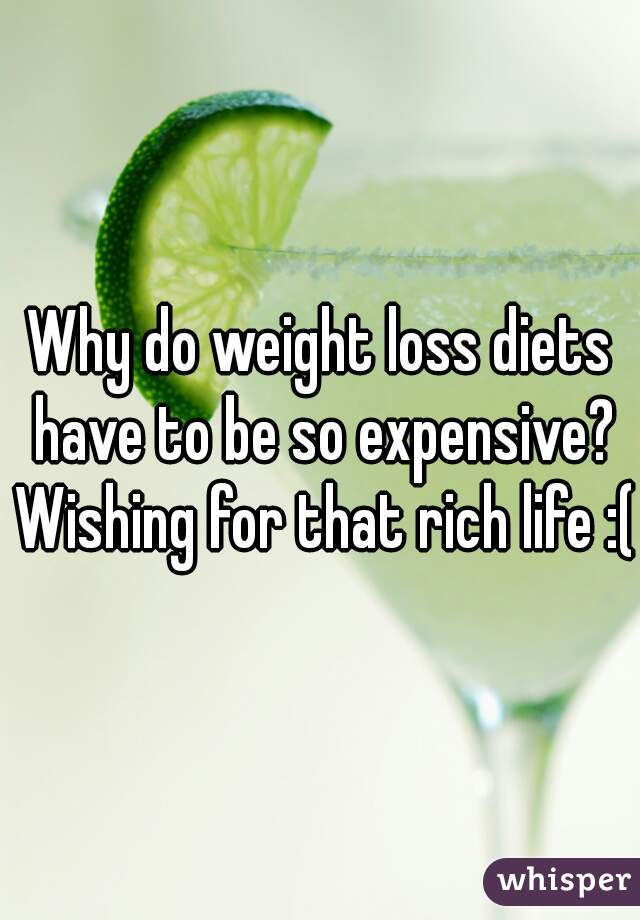 Why do weight loss diets have to be so expensive? Wishing for that rich life :(
