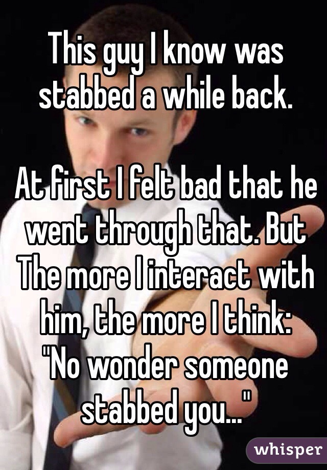 """This guy I know was stabbed a while back.  At first I felt bad that he went through that. But The more I interact with him, the more I think: """"No wonder someone stabbed you..."""""""