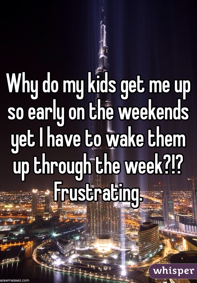 Why do my kids get me up so early on the weekends yet I have to wake them up through the week?!?  Frustrating.