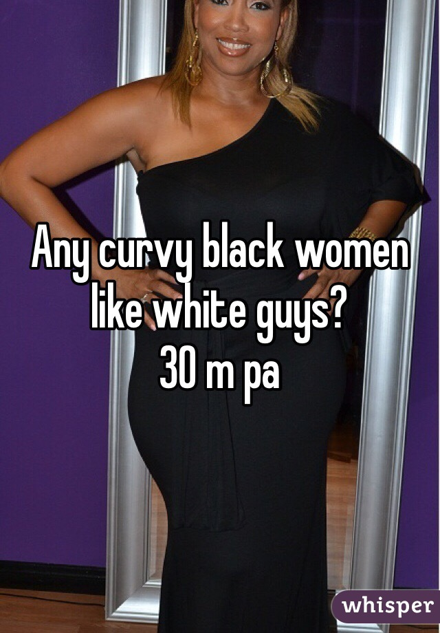 Any curvy black women like white guys?  30 m pa