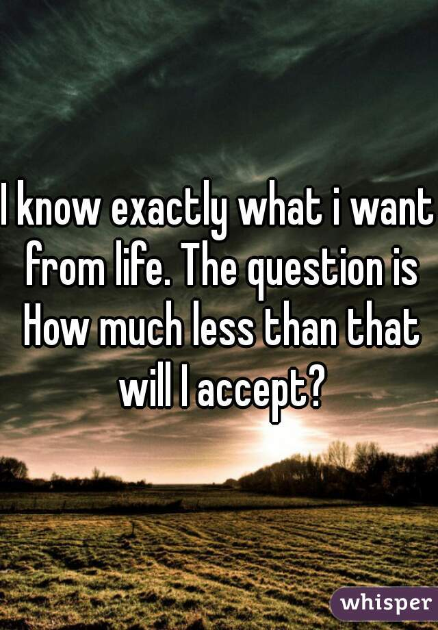 I know exactly what i want from life. The question is How much less than that will I accept?
