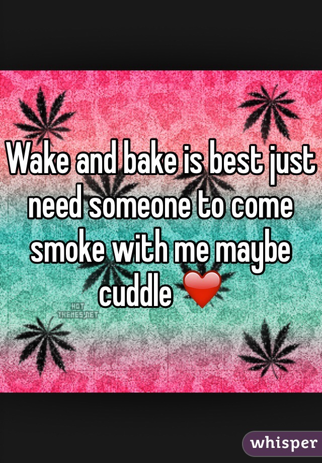 Wake and bake is best just need someone to come smoke with me maybe cuddle ❤️