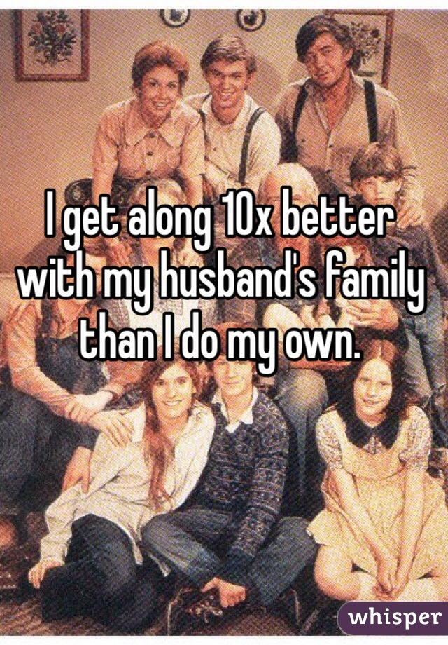 I get along 10x better with my husband's family than I do my own.