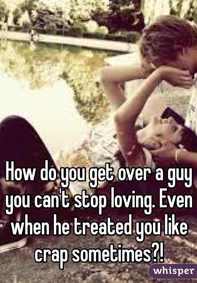 How do you get over a guy you can't stop loving. Even when he treated you like crap sometimes?!