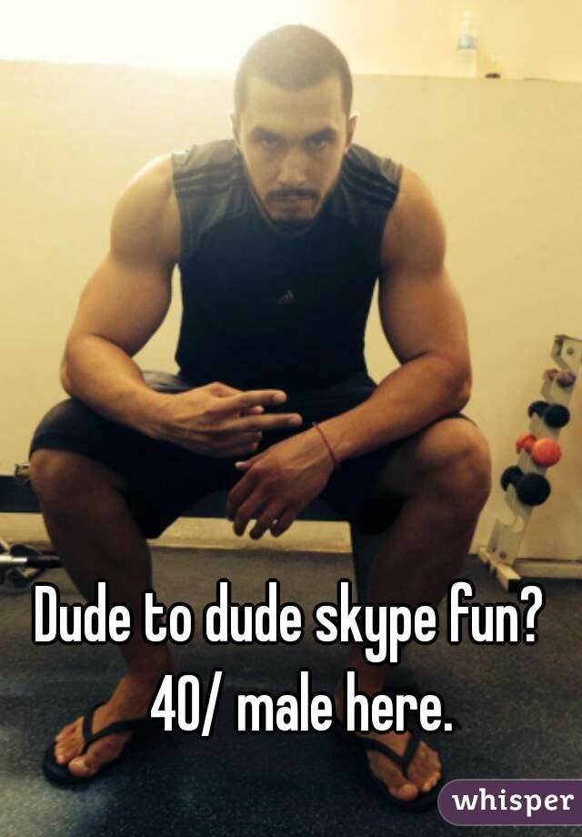Dude to dude skype fun?  40/ male here.