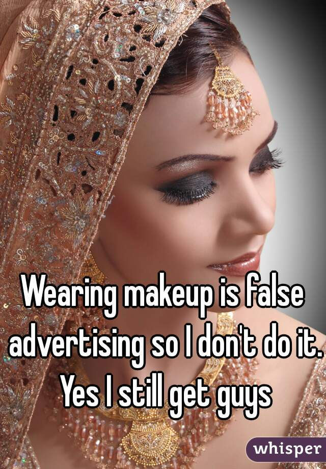 Wearing makeup is false advertising so I don't do it. Yes I still get guys