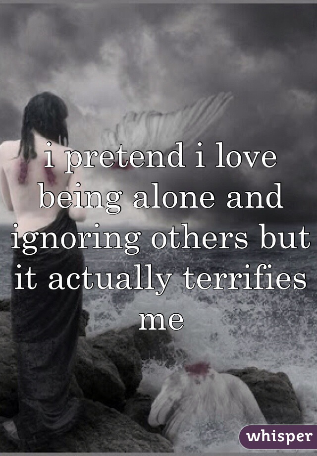 i pretend i love being alone and ignoring others but it actually terrifies me