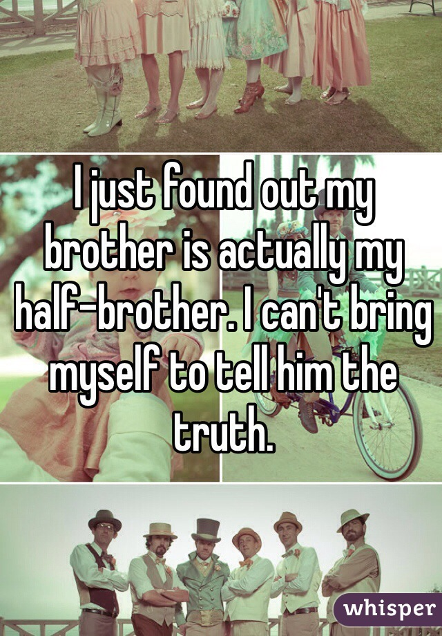 I just found out my brother is actually my half-brother. I can't bring myself to tell him the truth.
