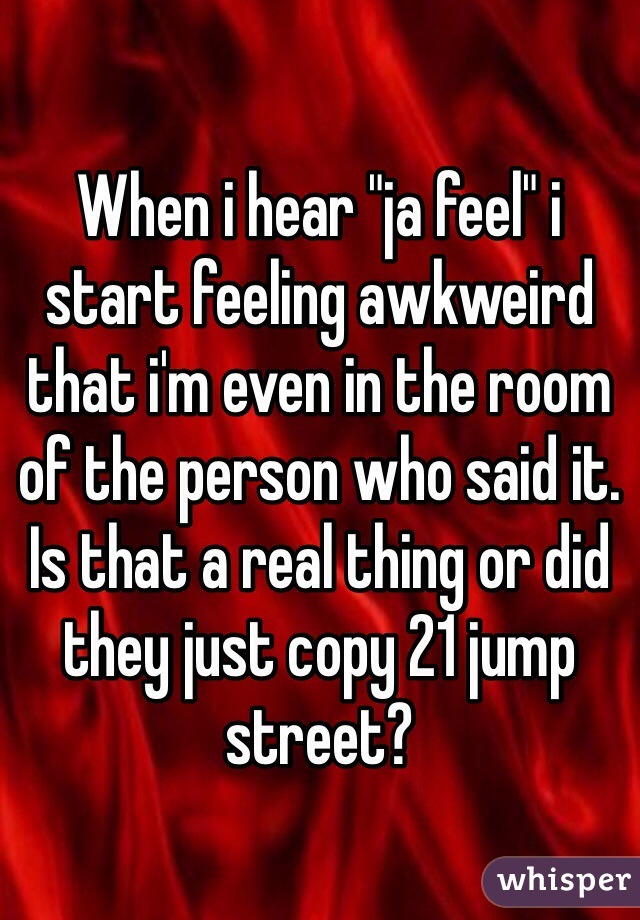 "When i hear ""ja feel"" i start feeling awkweird that i'm even in the room of the person who said it. Is that a real thing or did they just copy 21 jump street?"