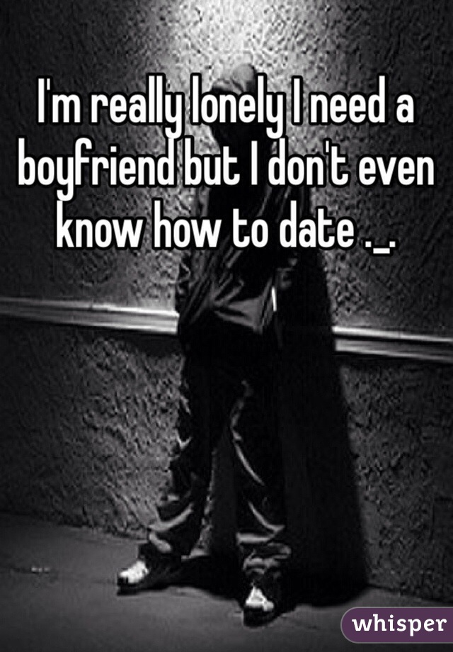 I'm really lonely I need a boyfriend but I don't even know how to date ._.