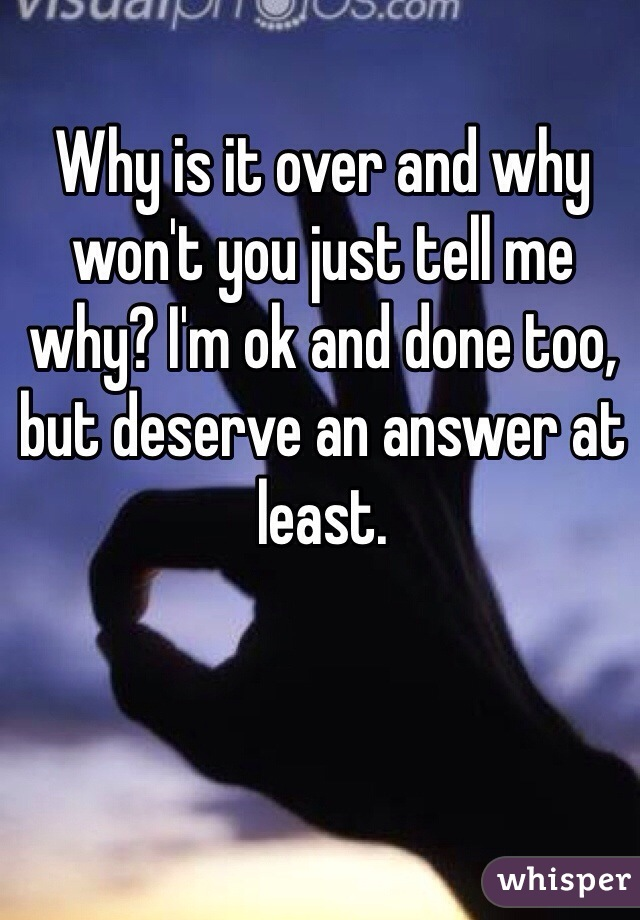 Why is it over and why won't you just tell me why? I'm ok and done too, but deserve an answer at least.