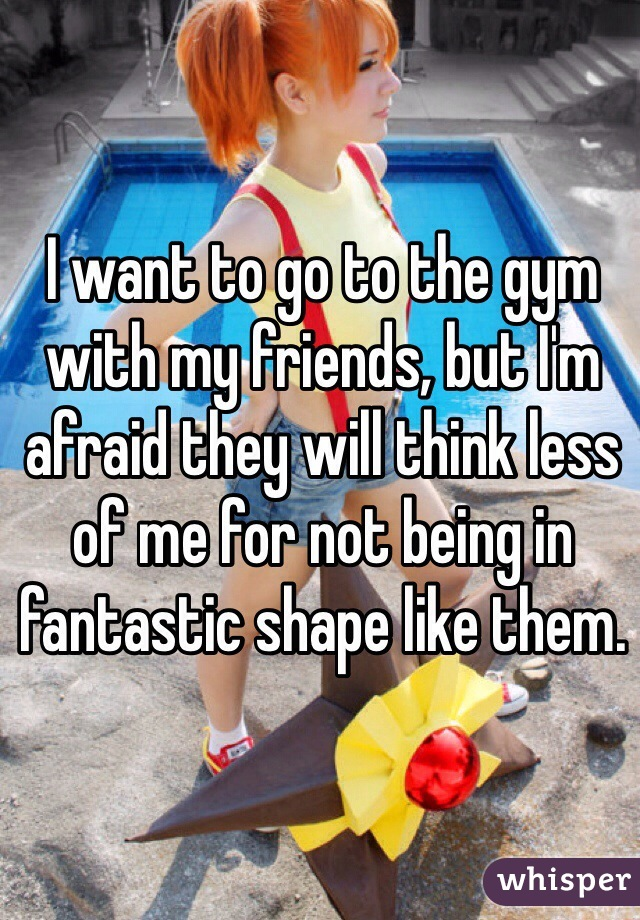 I want to go to the gym with my friends, but I'm afraid they will think less of me for not being in fantastic shape like them.