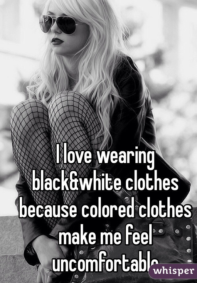 I love wearing black&white clothes because colored clothes make me feel uncomfortable