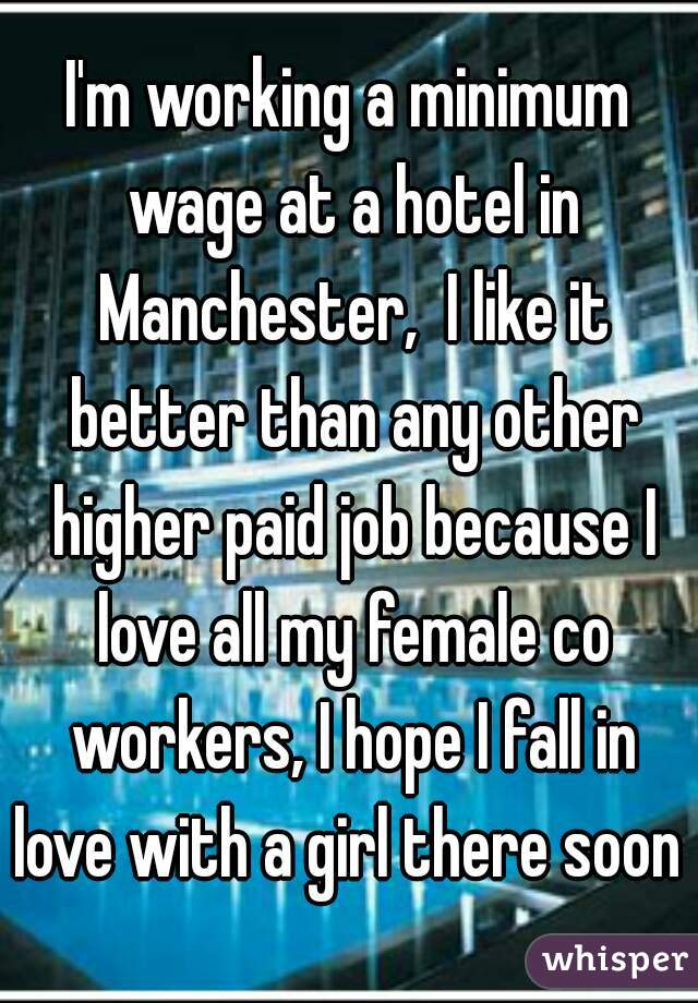 I'm working a minimum wage at a hotel in Manchester,  I like it better than any other higher paid job because I love all my female co workers, I hope I fall in love with a girl there soon