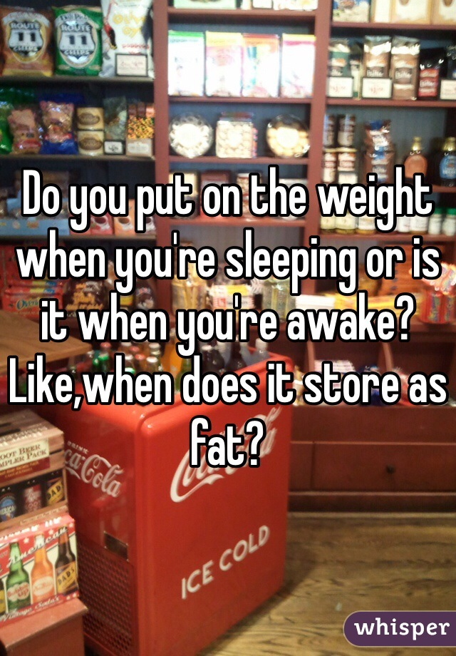 Do you put on the weight when you're sleeping or is it when you're awake? Like,when does it store as fat?