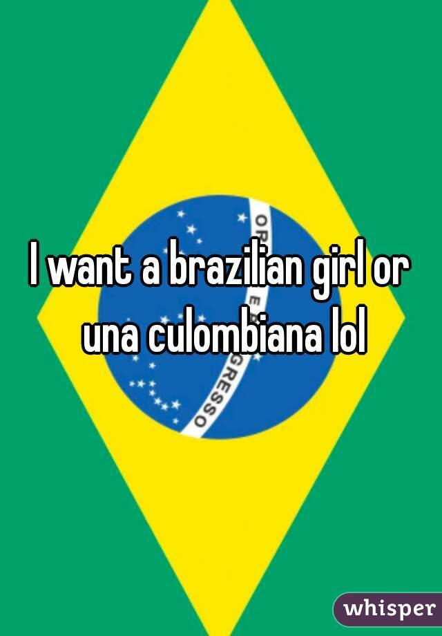 I want a brazilian girl or una culombiana lol