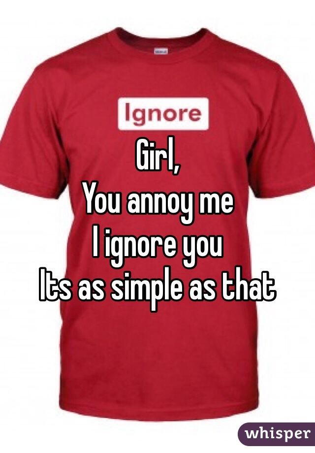 Girl, You annoy me I ignore you Its as simple as that
