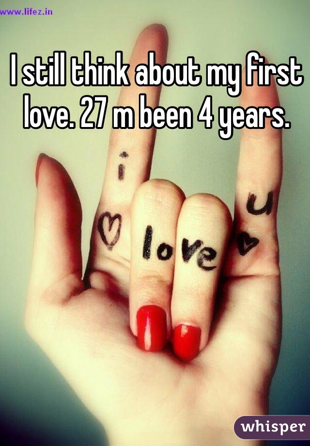 I still think about my first love. 27 m been 4 years.