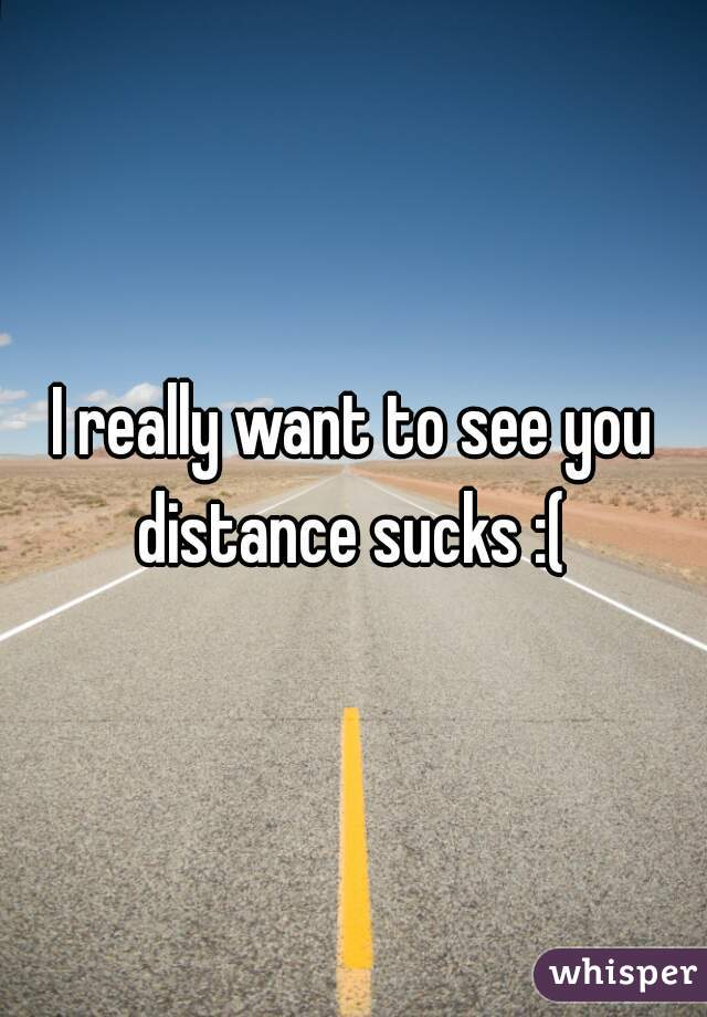 I really want to see you distance sucks :(