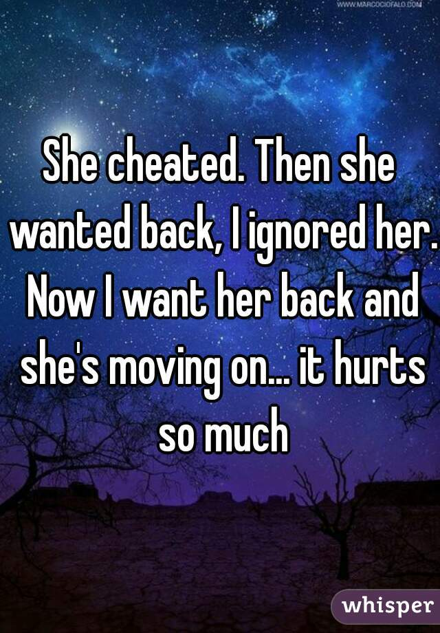 She cheated. Then she wanted back, I ignored her. Now I want her back and she's moving on... it hurts so much