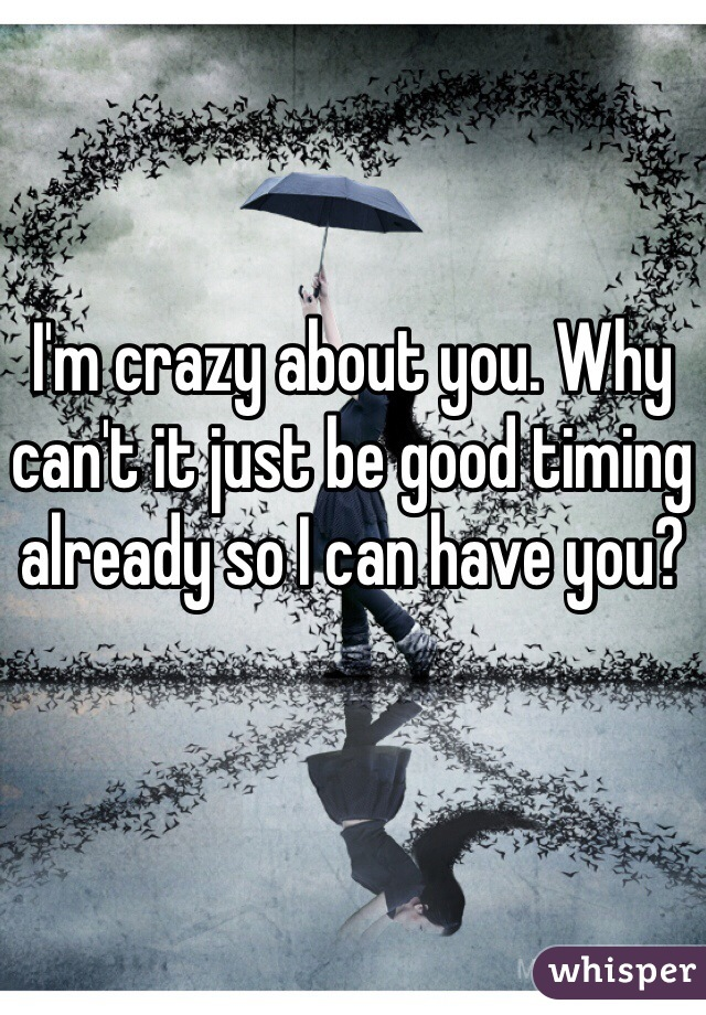 I'm crazy about you. Why can't it just be good timing already so I can have you?