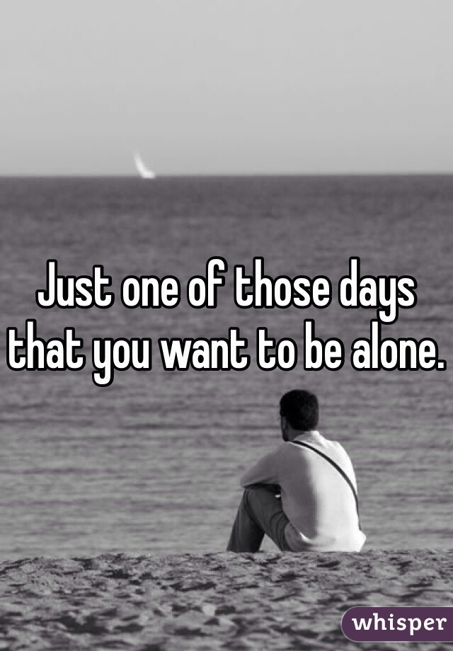 Just one of those days that you want to be alone.