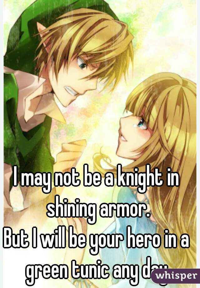 I may not be a knight in shining armor.    But I will be your hero in a green tunic any day.