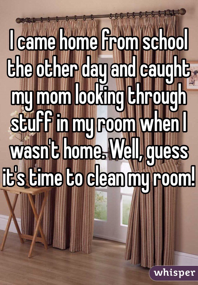 I came home from school the other day and caught my mom looking through stuff in my room when I wasn't home. Well, guess it's time to clean my room!