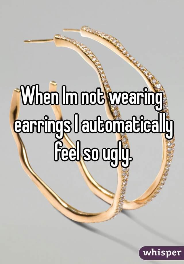 When Im not wearing earrings I automatically feel so ugly.
