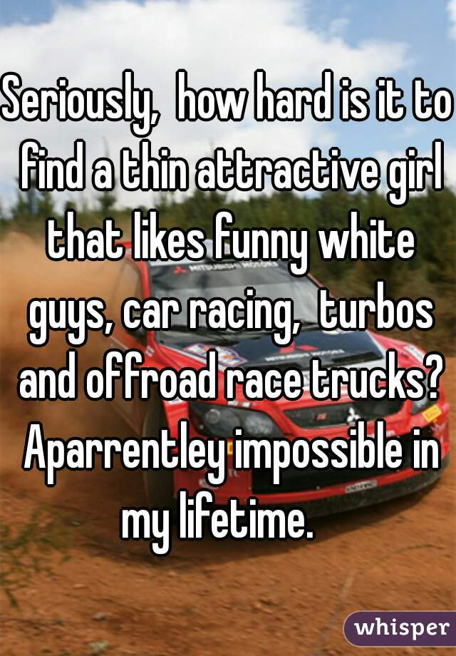 Seriously,  how hard is it to find a thin attractive girl that likes funny white guys, car racing,  turbos and offroad race trucks? Aparrentley impossible in my lifetime.