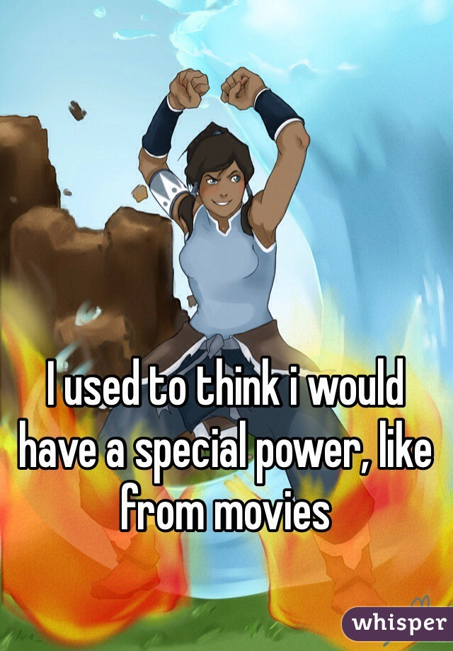 I used to think i would have a special power, like from movies