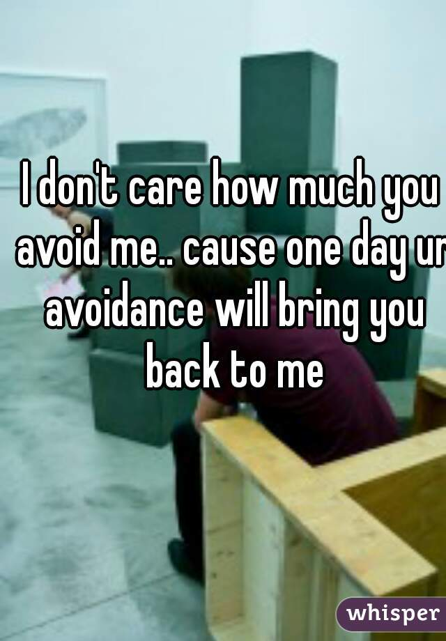 I don't care how much you avoid me.. cause one day ur avoidance will bring you back to me