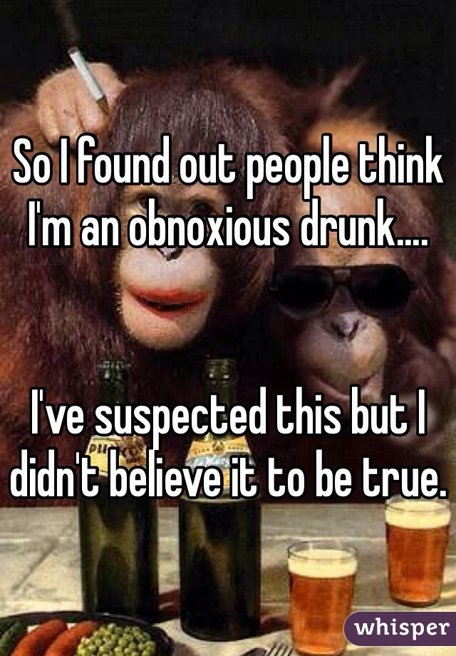 So I found out people think I'm an obnoxious drunk....   I've suspected this but I didn't believe it to be true.