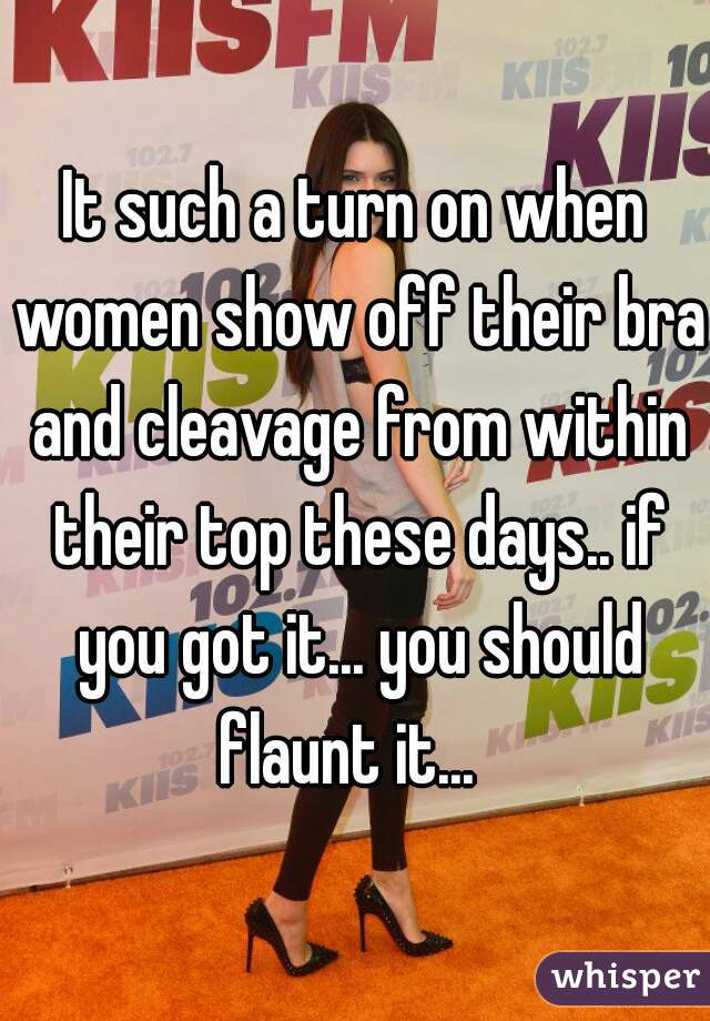 It such a turn on when women show off their bra and cleavage from within their top these days.. if you got it... you should flaunt it...