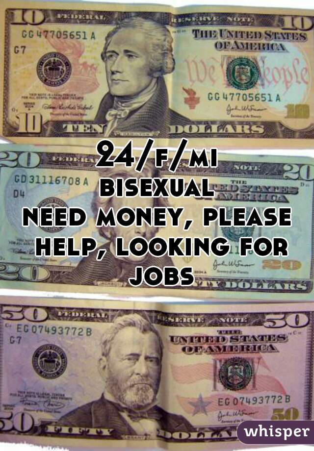 24/f/mi bisexual need money, please help, looking for jobs